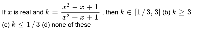 If `x` is real and `k=(x^2-x+1)/(x^2+x+1)` , then `k in [1//3,3]`  (b) `kgeq3`  (c) `klt=1//3`  (d) none of these