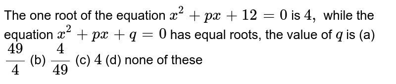 The one root of the equation `x^2+p x+12=0i s4,` while the equation `x^2+p x+q=0` has equal roots, the value of `q` is `49//4`  (b) `4//49`  (c) `4`  (d) none of these