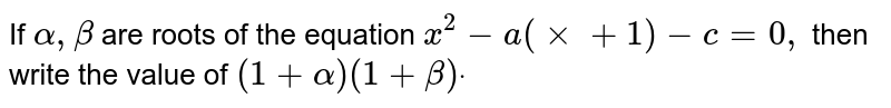 If `alpha,beta` are roots of the equation `x^2-a(xx+1)-c=0,` then write the value of `(1+alpha)(1+beta)dot`