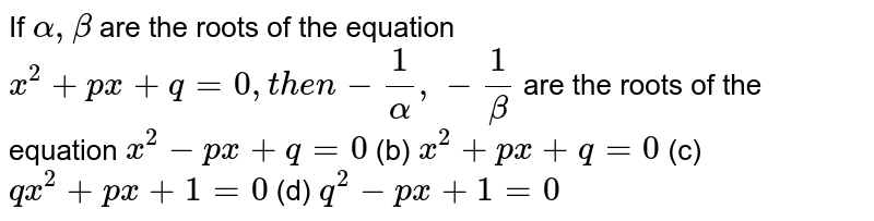 If `alpha,beta` are the roots of the equation `x^2+p x+q=0,t h e n-1/alpha,-1/beta` are the roots of the equation  `x^2-p x+q=0`  (b) `x^2+p x+q=0`  (c) `q x^2+p x+1=0` (d) `q^2-p x+1=0`