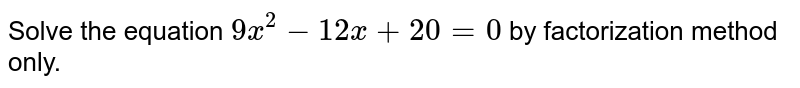Solve the equation `9x^2-12 x+20=0` by factorization method only.