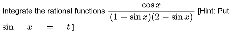 """Integrate the rational   functions `(cosx)/((1-sinx)(2-sinx)` [Hint:   Put `sin"""" """"x"""" """"="""" """"t` ]"""