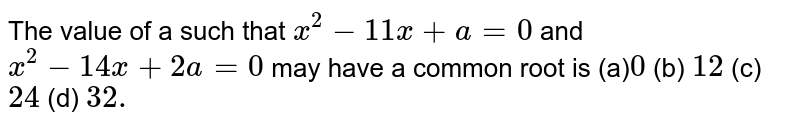 The value of a such that `x^2-11 x+a=0` and `x^2-14 x+2a=0` may have a common root is (a)`0`  (b) `12`  (c) `24`  (d) `32.`
