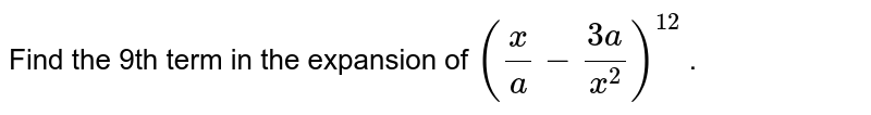 Find the 9th term in the expansion of `(x/a-(3a)/(x^2))^(12)` .