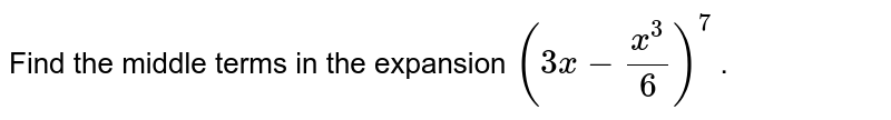 Find the middle terms in the expansion `(3x-(x^3)/6)^7` .