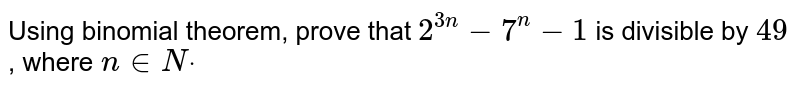Using binomial theorem, prove that `2^(3n)-7^n-1` is divisible by `49` , where `n in  Ndot`