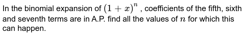 In the binomial expansion of `(1+x)^n` , coefficients of the fifth, sixth and seventh terms are in A.P. find all the values of `n` for which this can happen.