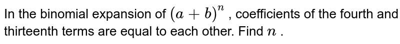 In the binomial expansion of `(a+b)^n` , coefficients of the fourth and thirteenth terms are equal to each   other. Find `n` .