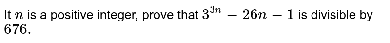 It `n` is a positive integer, prove that `3^(3n)-26n-1` is divisible by `676.`