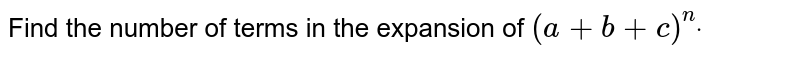 Find the number of terms in the expansion of `(a+b+c)^ndot`
