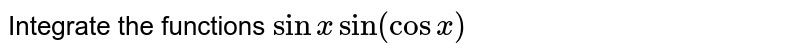 Integrate the functions `sinxsin(cosx)`
