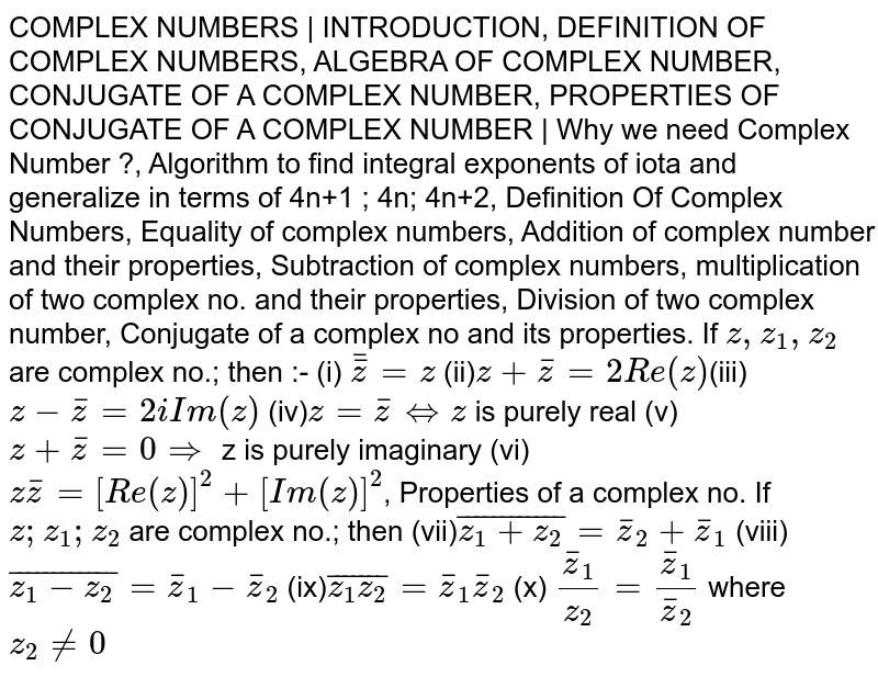 COMPLEX NUMBERS | INTRODUCTION, DEFINITION OF COMPLEX NUMBERS, ALGEBRA OF COMPLEX NUMBER, CONJUGATE OF A COMPLEX NUMBER, PROPERTIES OF CONJUGATE OF A COMPLEX NUMBER | Why we need Complex Number ?, Algorithm to find integral exponents of iota and generalize in terms of 4n+1 ; 4n; 4n+2, Definition Of Complex Numbers, Equality of complex numbers, Addition of complex number and their properties, Subtraction of complex numbers, multiplication of two complex no. and their properties, Division of two complex number, Conjugate of a complex no and its properties. If `z, z_1, z_2` are complex no.; then :- (i) `bar(barz)=z` (ii)`z+barz=2Re(z)`(iii)`z-barz=2i Im(z)` (iv)`z=barz hArr z` is purely real (v) `z+barz=0implies` z is purely imaginary (vi)`zbarz=[Re(z)]^2+[Im(z)]^2`, Properties of a complex no. If `z;z_1;z_2` are complex no.; then (vii)`bar(z_1+z_2)=barz_2+barz_1` (viii)`bar(z_1-z_2)=barz_1-barz_2` (ix)`bar(z_1z_2)=barz_1barz_2` (x) `(barz_1)/z_2=barz_1/barz_2` where `z_2!=0`