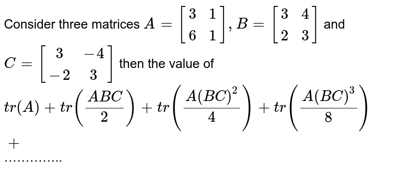 Consider three matrices `A=[(3,1),(6,1)],B=[(3,4),(2,3)]` and `C=[(3,-4),(-2,3)]` then the value of `tr(A)+tr((ABC)/2)+tr((A(BC)^(2))/4)+tr((A(BC)^(3))/8)+`