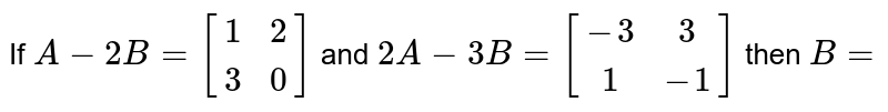 If `A-2B=[(1,2),(3,0)]` and `2A-3B=[(-3,3),(1,-1)]` then `B=`