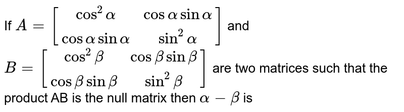If `A=[(cos^(2) alpha, cos alpha sin alpha),(cos alpha sin alpha,sin^(2)alpha)]` and `B=[(cos^(2) beta, cos beta sin beta),(cos beta sin beta, sin^(2) beta)]` are two matrices such that the product AB is the null matrix then `alpha-beta` is