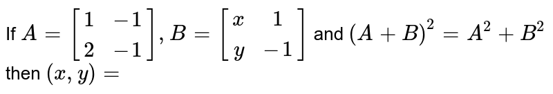 If `A=[(1,-1),(2,-1)],B=[(x,1),(y,-1)]` and `(A+B)^(2)=A^(2)+B^(2)` then `(x,y)=`