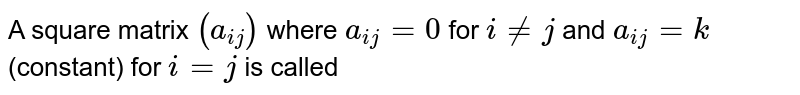 A square matrix `(a_(ij))` where `a_(ij)=0` for `i!=j` and `a_(ij)=k` (constant) for `i=j` is called