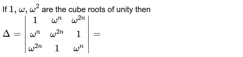 If `1, omega, omega^(2)` are the cube roots of unity then `Delta=|(1,omega^(n),omega^(2n)),(omega^(n),omega^(2n),1),(omega^(2n),1,omega^(n))|=`