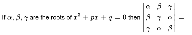 If `alpha, beta, gamma` are the roots of `x^(3)+px+q=0` then ` (alpha, beta, gamma),(beta, gamma, alpha),(gamma, alpha, beta) =`