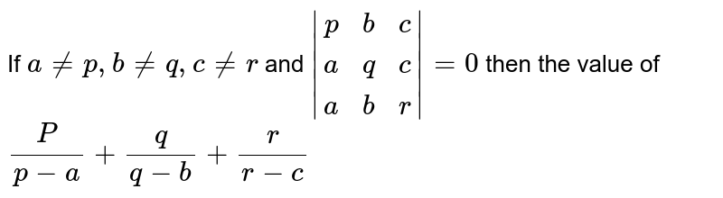 If `a!=p,b!=q,c!=r` and `|(p,b,c),(a,q,c),(a,b,r)|=0` then the value of `P/(p-a)+q/(q-b)+r/(r-c)`