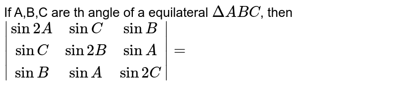 If A,B,C are th angle of a equilateral `DeltaABC`, then `|(sin2A,sinC,sinB),(sinC,sin2B,sinA),(sinB,sinA,sin2C)|=`