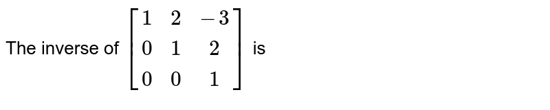 The inverse of `[(1,2,-3),(0,1,2),(0,0,1)]` is