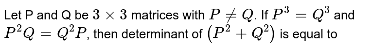 Let P and Q be `3xx3` matrices with `P!=Q`. If `P^(3)=Q^(3)` and `P^(2)Q=Q^(2)P`, then determinant of `(P^(2)+Q^(2))` is equal to
