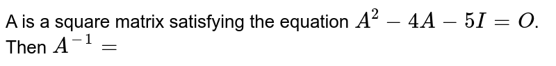 A is a square matrix satisfying the equation `A^(2)-4A-5I=O`. Then `A^(-1)=`