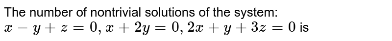 The number of nontrivial solutions of the system: `x-y+z=0, x+2y=0, 2x+y+3z=0` is