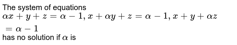 The system of equations `alphax+y+z=alpha-1,x+alphay+z=alpha-1,x+y+alphaz=alpha-1` has no solution if `alpha` is