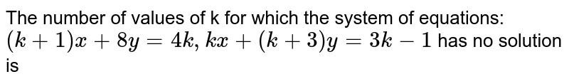 The number of values of k for which the system of equations: <br> `(k+1)x+8y=4k,kx+(k+3)y=3k-1` has no solution is