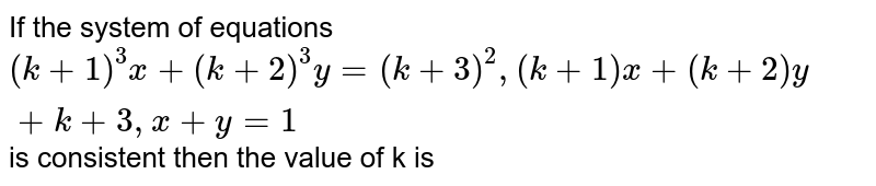 If the system of equations `(k+1)^(3)x+(k+2)^(3)y=(k+3)^(2),(k+1)x+(k+2)y+k+3,x+y=1` is consistent then the value of k is