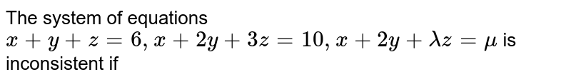 The system of equations `x+y+z=6, x+2y+3z=10,x+2y+lamdaz=mu` is inconsistent if