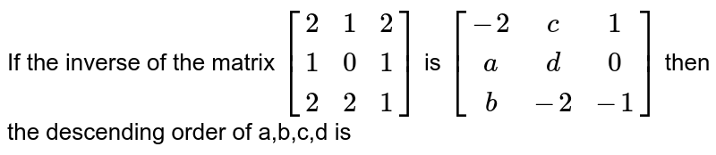 If the inverse of the matrix `[(2,1,2),(1,0,1),(2,2,1)]` is `[(-2,c,1),(a,d,0),(b,-2,-1)]` then the descending order of a,b,c,d is