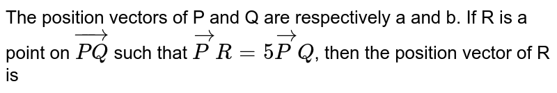 The position vectors of P and Q are respectively a and b. If R is a point on `vec(PQ)` such that `vec(P)R = 5 vec(P)Q`, then the position vector of R is