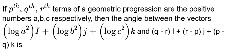 If `p^(th), q^(th), r^(th)` terms of a geometric progression are the positive numbers a,b,c respectively, then the angle between the vectors `(log a^(2)) I + (log b^(2)) j + (log c^(2))k` and (q - r) I + (r - p) j + (p - q) k is