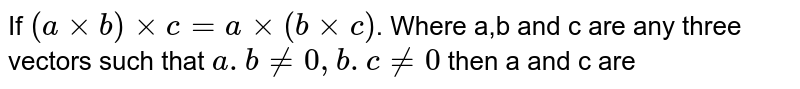 If `(a xx b) xx c = a xx (b xx c)`. Where a,b and c are any three vectors such that `a.b != 0, b. c != 0` then a and c are