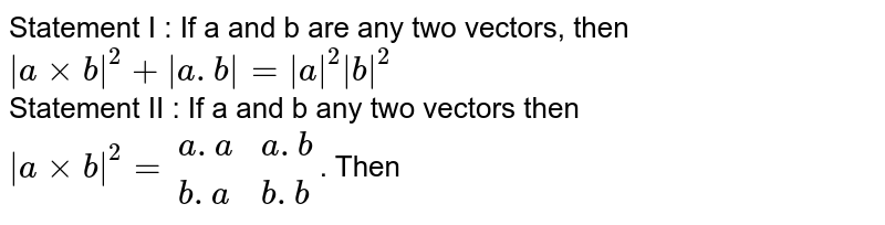 Statement I : If a and b are any two vectors, then ` a xx b ^(2) +  a.b  =  a ^(2)  b ^(2)` <br> Statement II : If a and b any two vectors then ` a xx b ^(2) = {:(a.a, a.b),(b.a, b.b):}`. Then