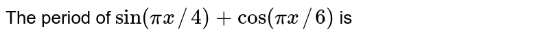 The period of ` sin (pix//4) + cos (pix//6)` is