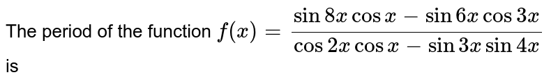 The period of the function `f(x)=( sin 8x cos x-sin 6x cos 3x )/(cos 2x cos x- sin 3x sin 4x )`is