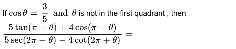 If ` cos theta =(3)/5 and theta ` is not in the first quadrant , then ` (5 tan(pi+ theta ) + 4 cos (pi-theta ))/( 5 sec ( 2pi- theta ) - 4 cot (2pi+ theta ))=`