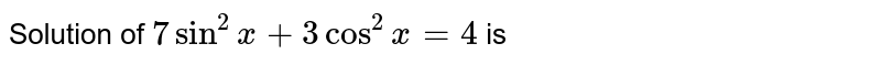 Solution of `7 sin^(2)x + 3 cos^(2)x = 4` is