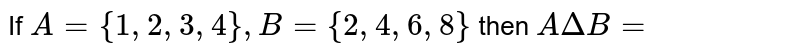 If `A = {1,2,3,4}, B = {2,4,6,8}` then `A Delta B = `