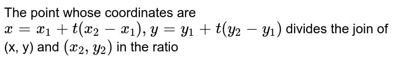 The point whose coordinates are `x=x_(1)+t(x_(2)-x_(1)), y=y_(1)+t(y_(2)-y_(1))` divides the join of (x, y) and `(x_(2), y_(2))` in the ratio