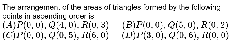"""The arrangement of the areas of triangles formed by the following points in ascending order is <br> `(A) P(0, 0),Q(4,0), R(0, 3)""""  """"(B) P(0, 0), Q(5,0),R(0,2)` <br> `(C) P(0,0), Q(0,5), R(6,0)""""  """"(D) P(3,0), Q(0,6), R(0,0)`"""