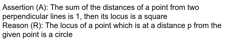 A : The sum  of  the distances of  a point from two  perpendicular lines  1 ,  then  its  locus  is a  square.  <br> R : The locus  of a point  which is  at  a distance  'r' from  the given  point is a circle