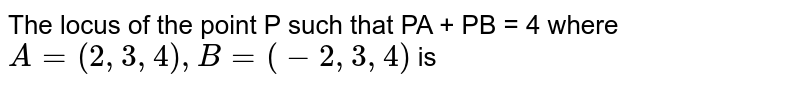 The locus of the point P such that PA + PB = 4 where `A=(2,3,4) , B=(-2,3,4) `  is