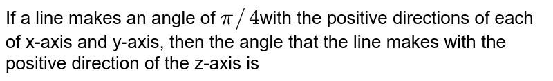 If a line makes an angle of `pi//4`with the positive directions of each of x-axis and y-axis, then the angle that the line makes with the positive direction of the z-axis is