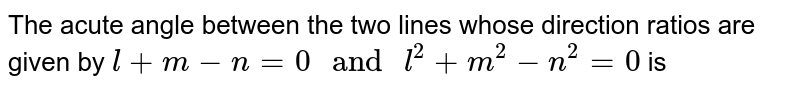 """The acute angle between the two lines whose direction ratios are given by `l+m-n=0 """" and """" l^(2)+m^(2)-n^(2)=0` is"""
