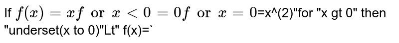 """If `f(x) =x for x lt 0 <br> =0 for x=0 <br> `=x^(2)""""for """"x gt 0"""" then """"underset(x to 0)""""Lt"""" f(x)=`"""